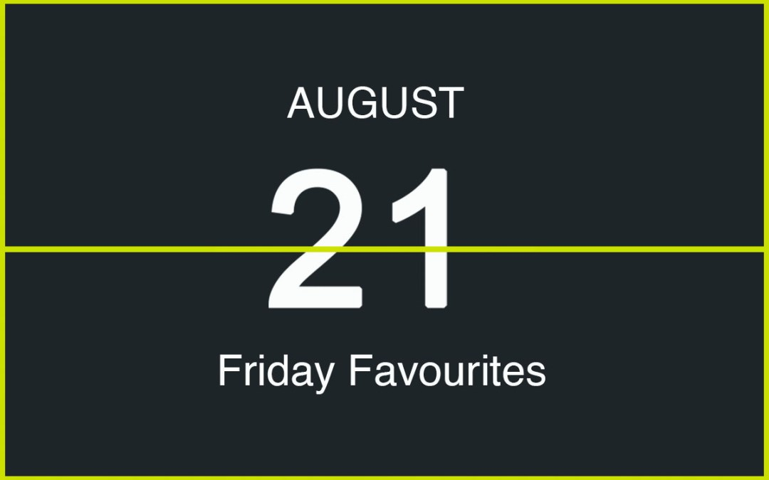 Friday Favourites, August 21st