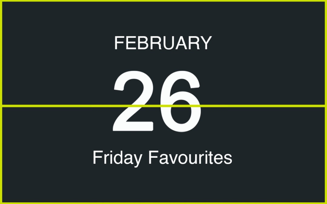Friday Favourites, February 26