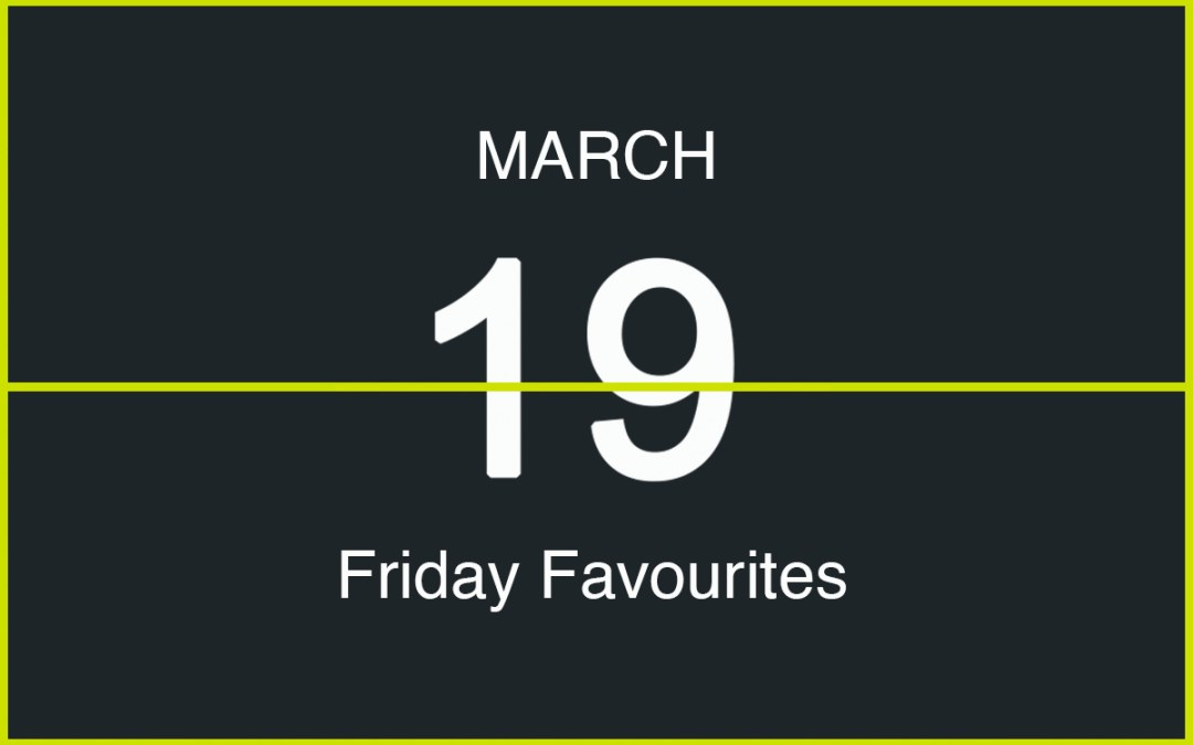 Friday Favourites, March 19