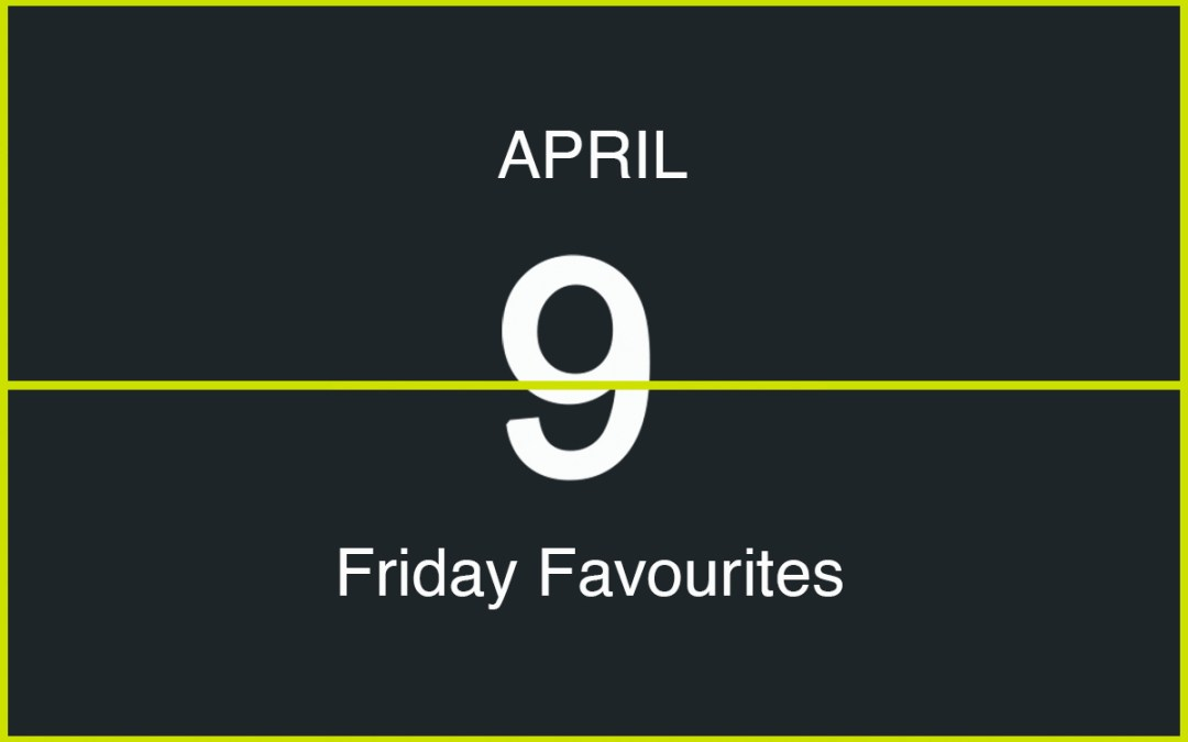 Friday Favourites, April 9