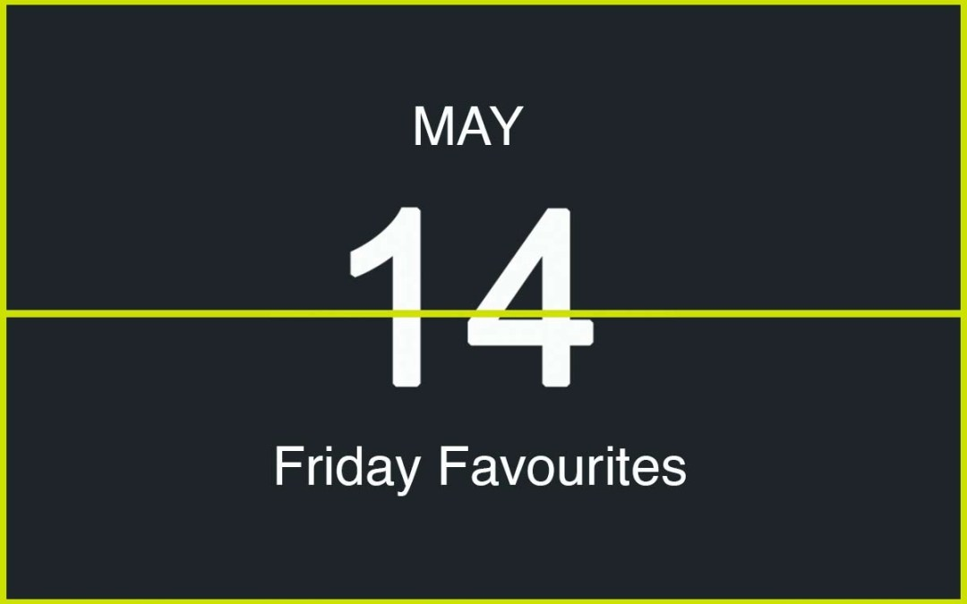 Friday Favourites, May 14
