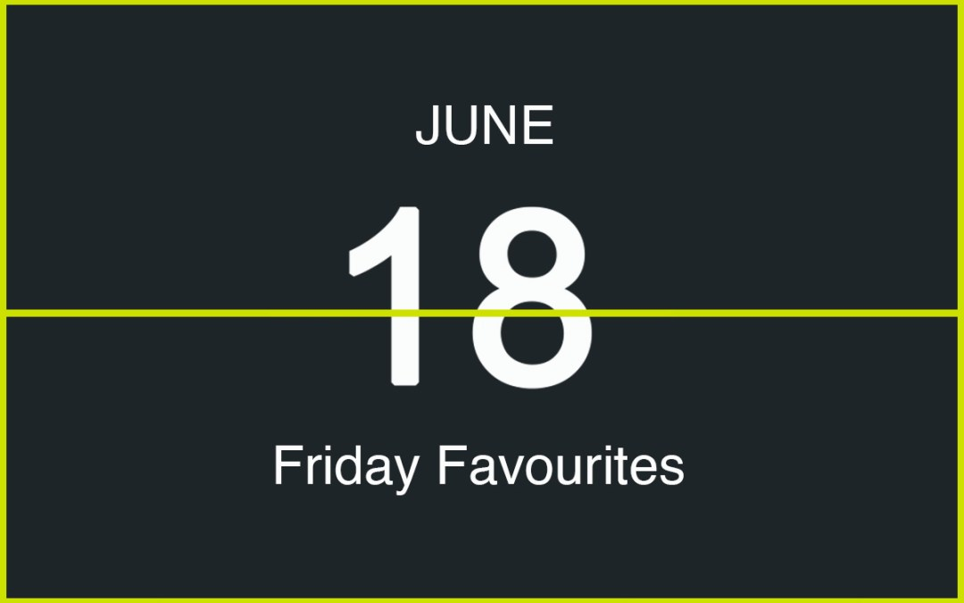 Friday Favourites, June 18