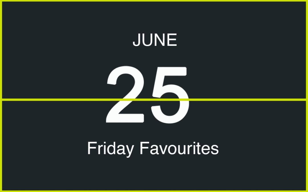 Friday Favourites, June 25