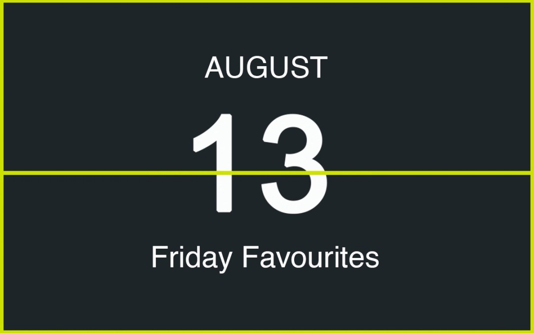 Friday Favourites, August 13