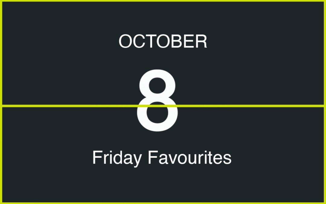 Friday Favourites, October 8