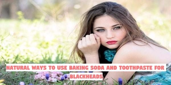 Natural Ways to Use Baking Soda and Toothpaste for Blackheads