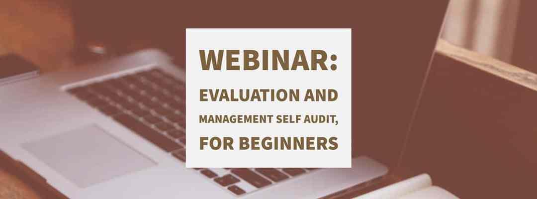 Webinar: Evaluation and Management Self Audit, for Beginners