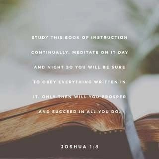 Study this book of instruction continually, meditate on it day and night so you will be sure to obey everything written in it. Only then will you prosper and succeed in all you do. Joshua 1:8
