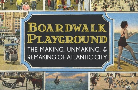 Boardwalk Playground: The Making, Unmaking, & Remaking of Atlantic City