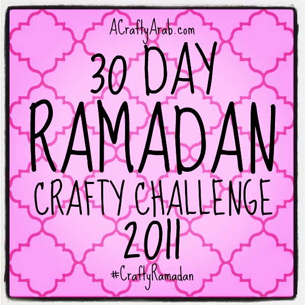 ACraftyArab 30 Day Ramadan Crafty Challenge {2011}