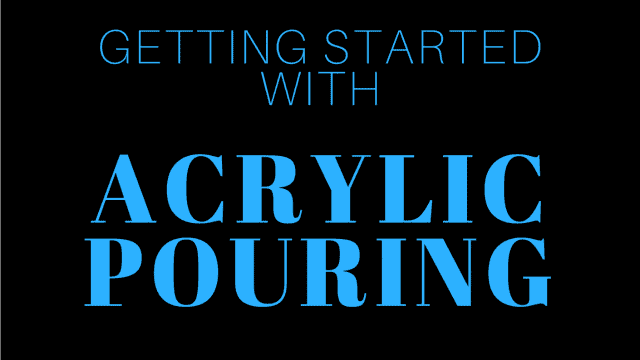 Getting Started with Acrylic Pouring - a beginners guide