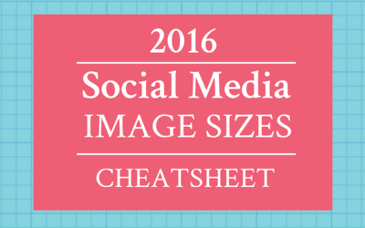 Social Media Image Sizes for 2016: Reference Cheat Sheet