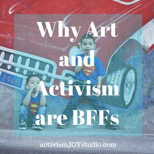 Why Art and Activism are BFFs