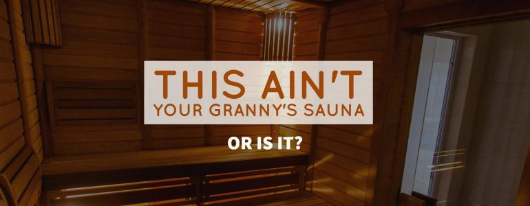 This Ain't Your Granny's Sauna (or is it?)