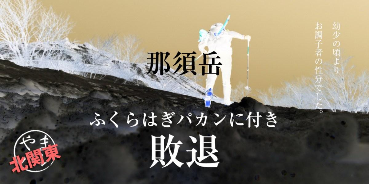【那須岳】SEASON-3:調子に乗って無念の敗退