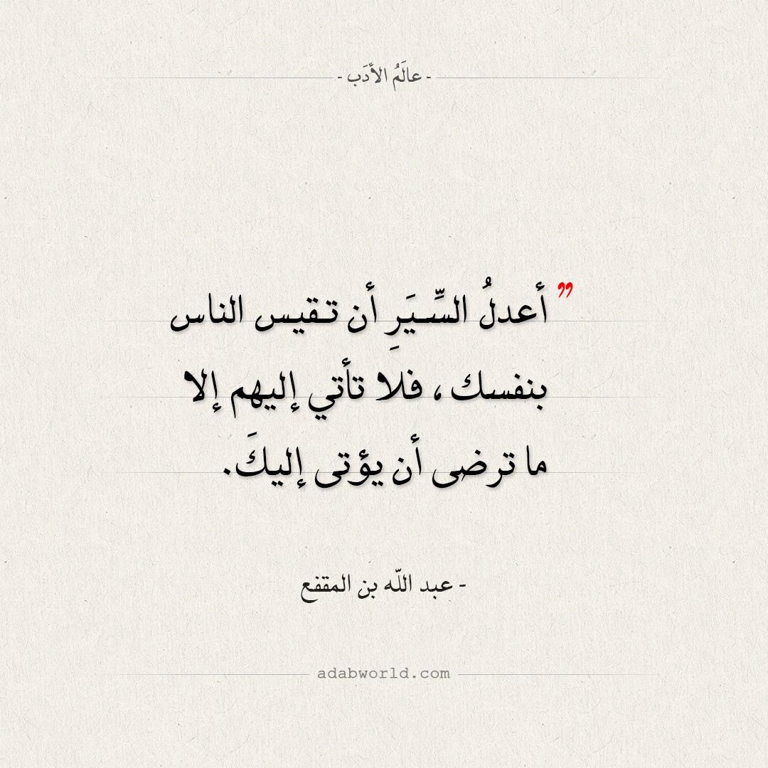 أقوال عبد الله بن المقفع - أعدل السيرِ أن تقيس الناس بنفسك