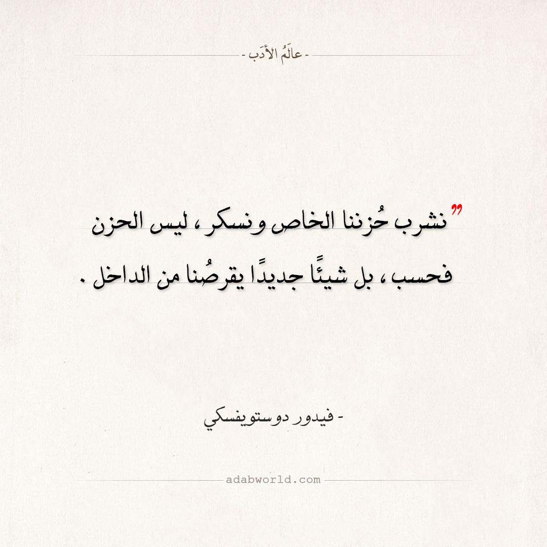 اقتباسات فيدور دوستويفسكي -نشرب حُزننا الخاص ونسكر