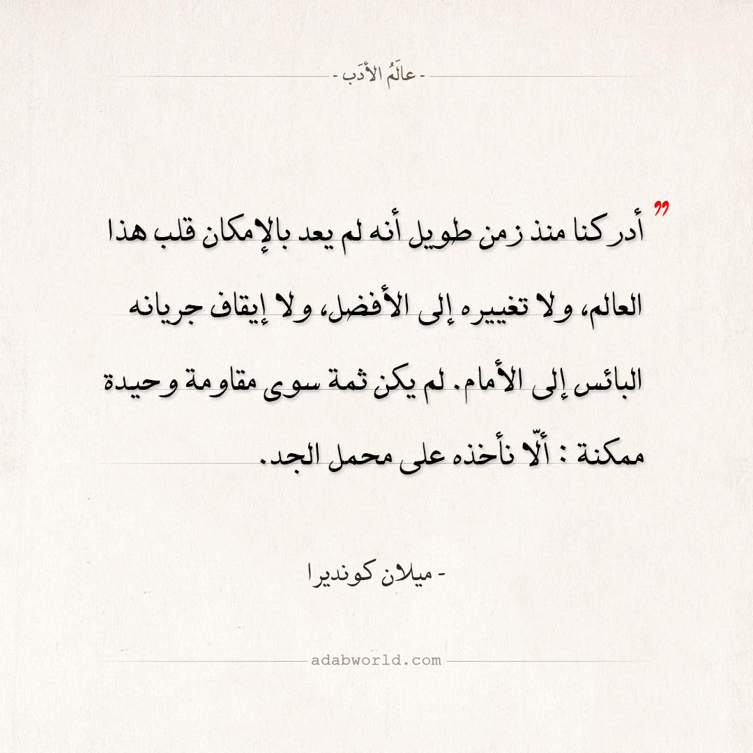 اقتباسات ميلان كونديرا - لم يعد بالإمكان قلب هذا العالم