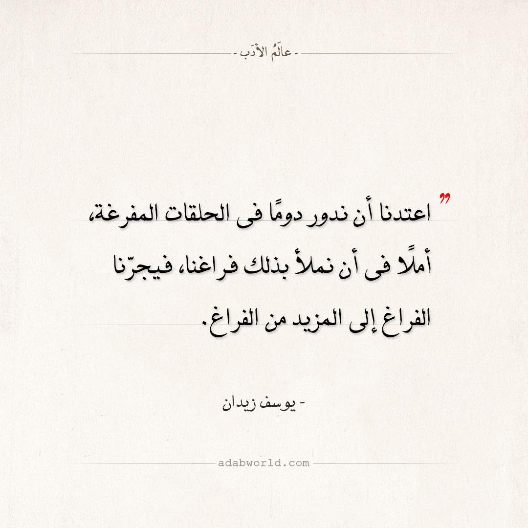 اقتباسات يوسف زيدان - اعتدنا أن ندور دوما فى الحلقات المفرغة
