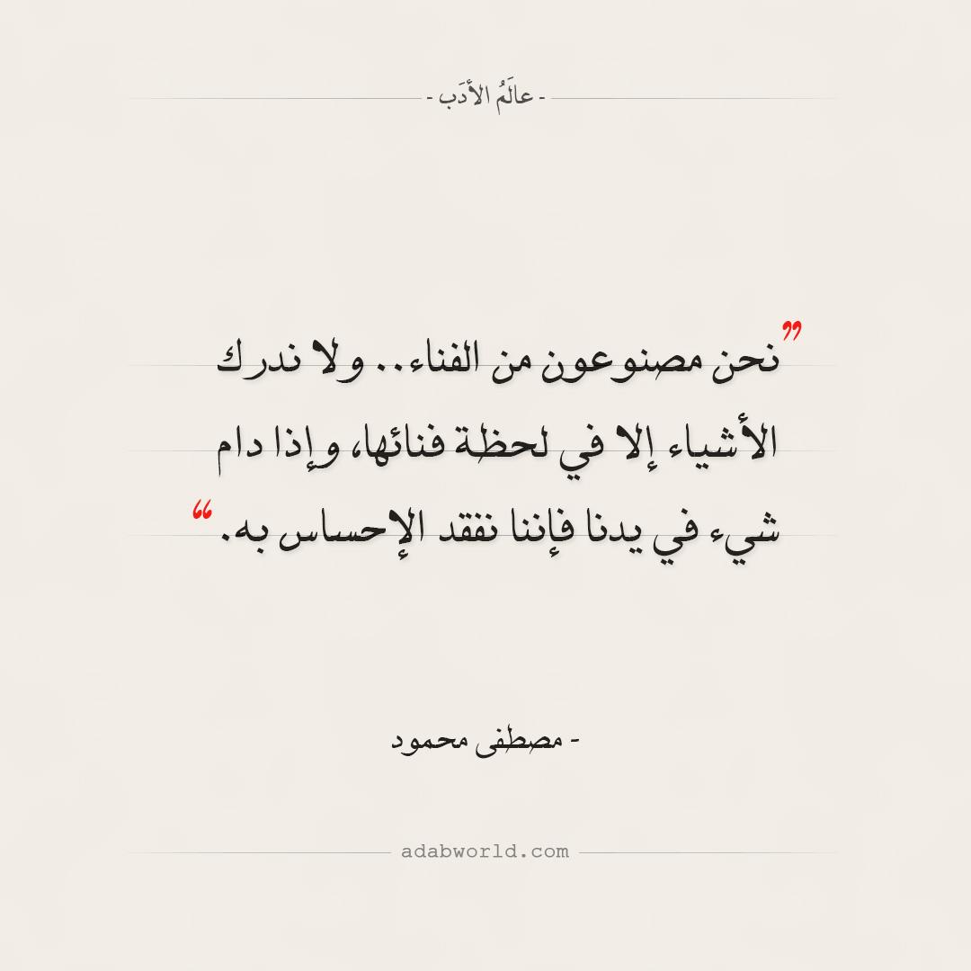 اقتباسات مصطفى محمود - نحن مصنوعون من الفناء