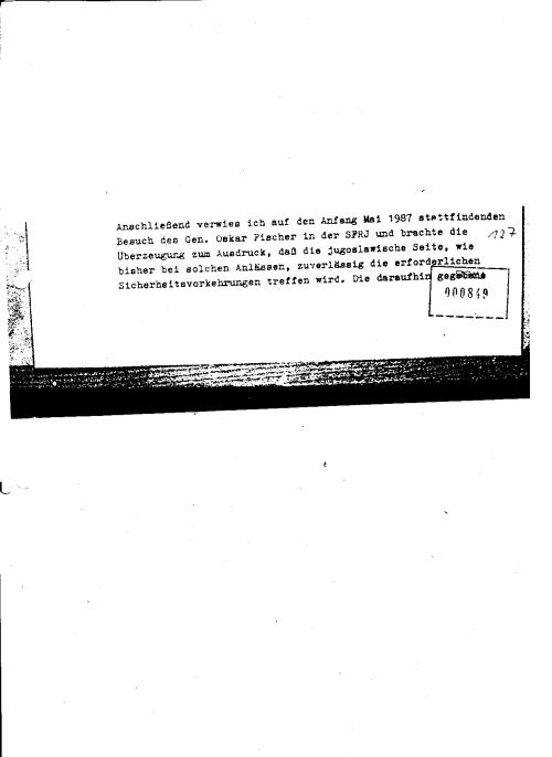 Anschließend verwies ich auf den Anfang Mai 1987 stattfindenden Besuch des Gen. Oskar Fischer in der SFRJ und brachte die Überzeugung zum Ausdruck, daß die Jugoslawische Seite, wie bisher bei solchen Anlässen, ziuverlässig die erforderlichen Sicherheitsvorkehrungen treffen wird. Die darauf gegebene...