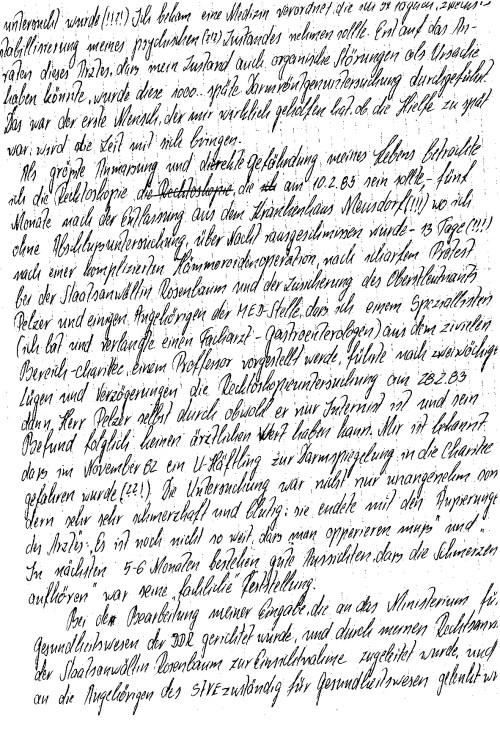 Als großte Anmaßung und direkte Gefährdung meines Lebens betrachte ich die Recktoskopie, die am 10.2.1983 sein sollte -, nach scharfem Protest bei der Staatsanwältin Rosenbaum und der Zusicherung des Oberstleutnatns Pelzer ( IME NAGEL -OSL,MR Dr.Zels ) und einigen Angehörigen der MED-Stelle, daß ich einem Spezialisten ( ich bat und verlangte einen Facharzt - HGastroenterologen) aus dem zivilen Bereich - Charite, einem Professor vorgestellt werde, führte nach zweiwöchigen Lügen und Verzögerungen die Recktoskopieuntersuchung am 28.2.1983 der Herr Pelzer (IME NAGEL) selbst durch, ...