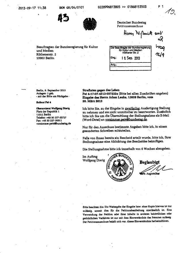 Ich bitte Sie, zu der Eingabe in zweifacher Ausfertigung Stellung zu nehmen und sie nicht unmittelbar zu beantworten. Zusätzlich bitte ich Sie um die Übermittlung der Stellungnahme als E-Mail ( Word-Datei ) an vorzimmer.pet4@bundestag.de Nur für den Ausschuss bestimmte Angaben bitte ich, in einem gesonderten Schreiben mitzuteilen. Oberamtsrat aus dem Petitionsausschuss bestellt mittels BKM eine Falsche Mitteilung der Jahn Behörde .. und er wird sie auch bekommen.