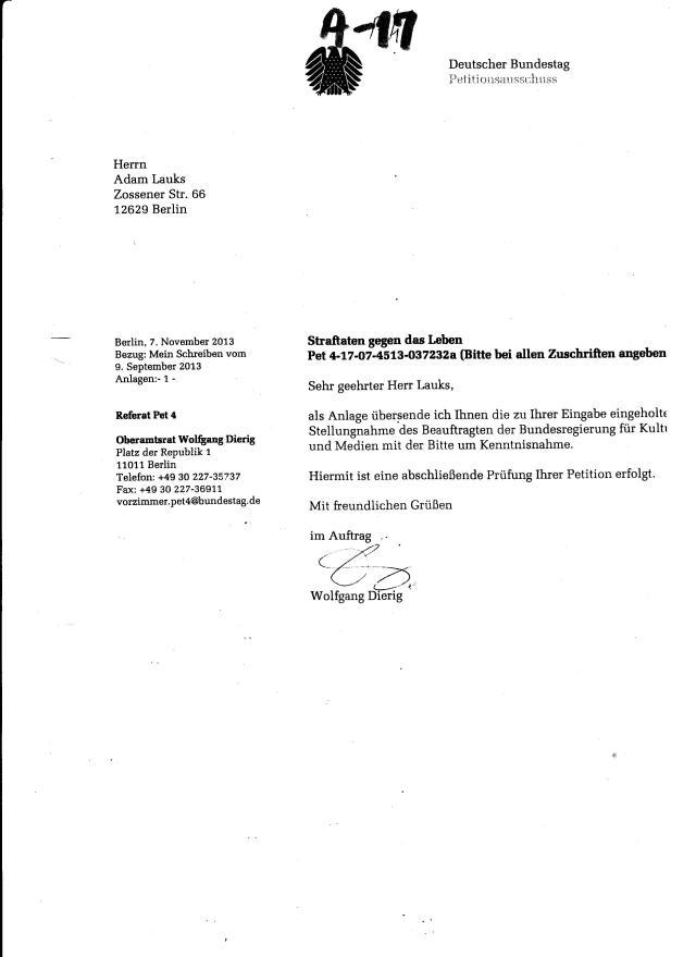 Berlin, 7 November 2013 Referat 4 - Dierig an Lauks Bezug: Mein Schreiben 9.September 2013 ( Anlage 12) Anlage: - 1- .... als Anlage übersende ich Ihnen die zu Ihrer Eingabe eingeholte Stellungnahme des Beauftragten der Bundesregierung ( nicht der BStU !??) für Kultur und Medien mit der Bitte um Kenntnisnahme. Hirmit ist eine abschließende Prüfung ihrer Petition erfolgt.