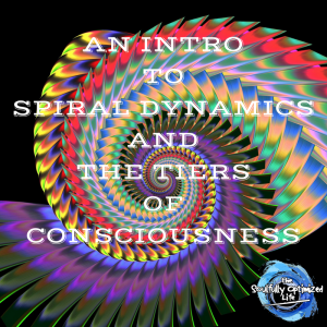 AN INTRO TO SPIRAL DYNAMICS AND THE TIERS OF CONSCIOUSNESS