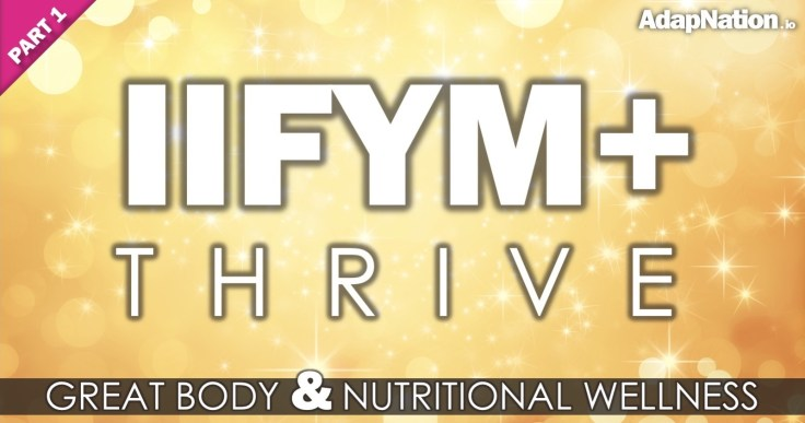 IIFYM+ THRIVE – AdapNation's Approach to Nutritional Wellness [PART 1]