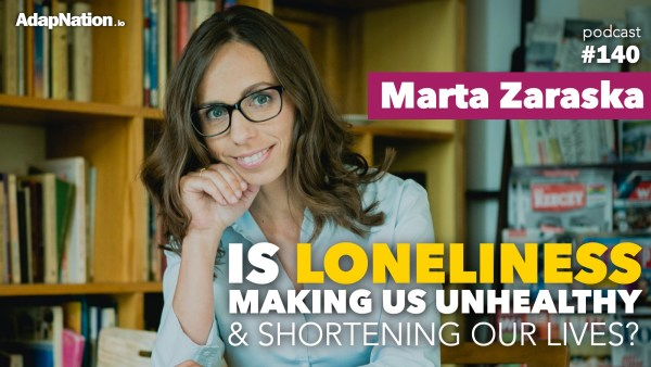 #140: Is Loneliness making us unhealthy & shortening our lives?  ~Marta Zaraska