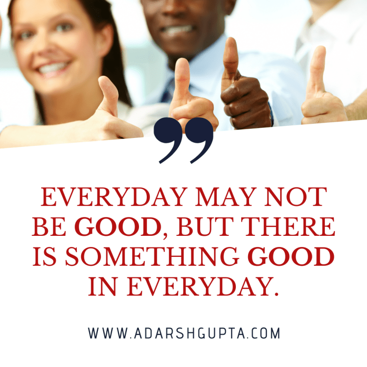 Everyday May Not be Good but there is something Good in everyday.