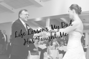 Life Lessons My Dad Has Taught Me