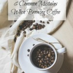 6 Common Mistakes When Brewing Coffee