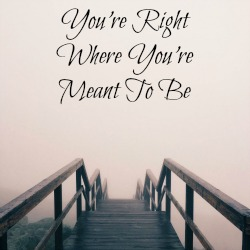 You're Right Where You're Meant To Be