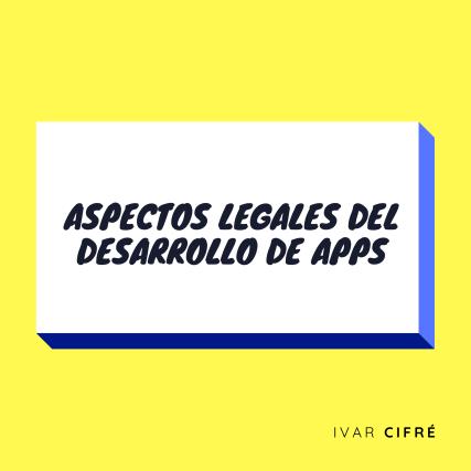 ASPECTOS LEGALES DEL DESARROLLO DE APPS MÓVILES - IVAR CIFRÉ
