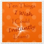 Ten Things I Wish I Could Learn Instantly