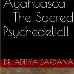 ayahuasca - the sacred psychedelic by dr aditya sardana
