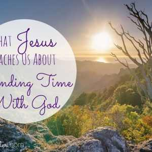 What Jesus Teaches Us About Spending Time With God