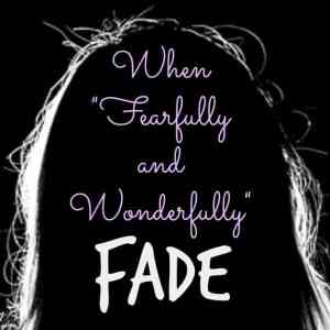 "When ""Fearfully and Wonderfully"" Fade"