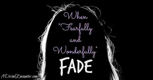 When Fearfully and Wonderfully Fade