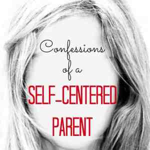 Confessions of a Self-Centered Parent