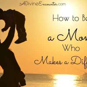 How to Be a Mom Who Makes a Difference