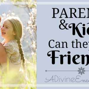 Parents & Kids: Can They Be Friends?