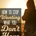 How to Stop Wanting What You Don't Have
