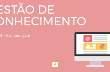 GESTÃO DE CONHECIMENTO – PARTE 3: A ELABORAÇÃO.