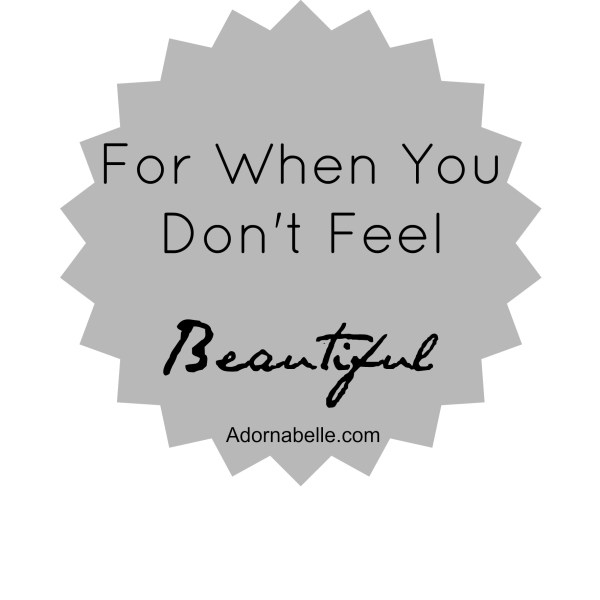 For When You Don't Feel Beautiful by @RachelleRea on @Adornabelle