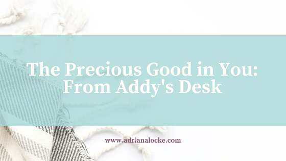 The Precious Good in You: From Addy's Desk