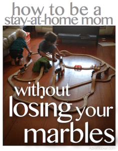How to be a SAHM without losing your marbles.
