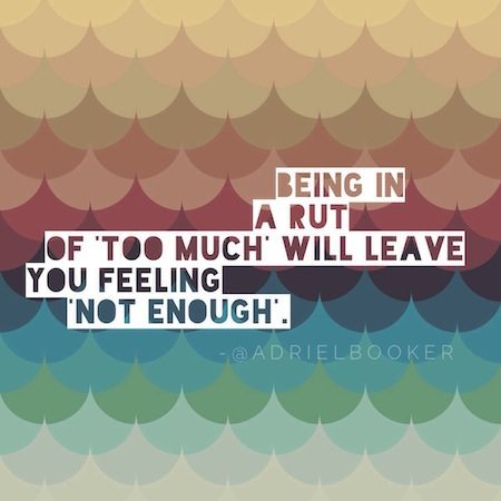 Being in a rut of too much will leave you feeling not enough